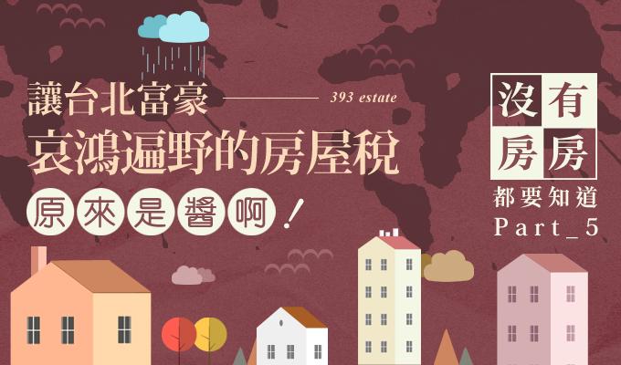 【有房沒房都要知道】Part5:讓台北富豪哀鴻遍野的房屋稅,原來是醬啊!